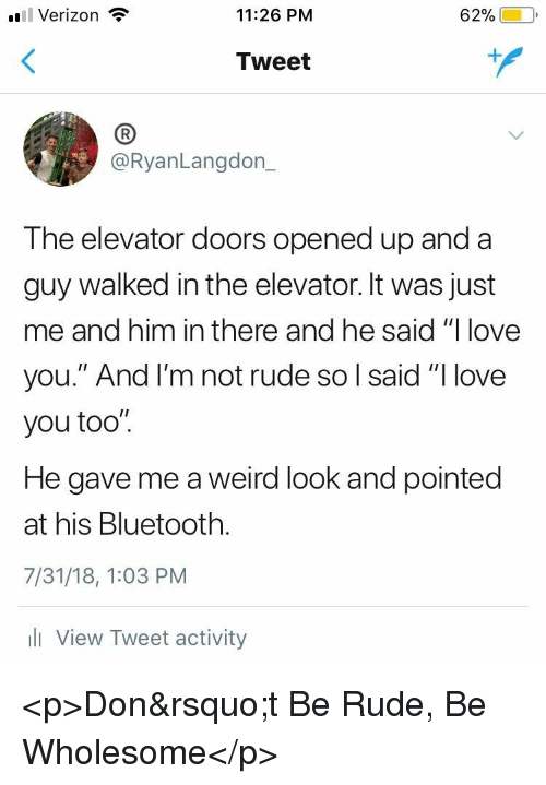 "Bluetooth, Love, and Rude: l Verizon  11:26 PM  62%)-10,  Tweet  (B  @RyanLangdon_  The elevator doors opened up and a  guy walked in the elevator. It was just  me and him in there and he said ""I love  you."" And l'm not rude so l said ""I love  you too"".  He gave me a weird look and pointed  at his Bluetooth.  7/31/18, 1:03 PM  l View Tweet activity <p>Don't Be Rude, Be Wholesome</p>"