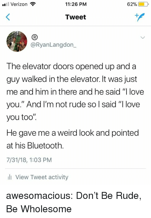 "Bluetooth, Love, and Rude: l Verizon  11:26 PM  62%)-10,  Tweet  (B  @RyanLangdon_  The elevator doors opened up and a  guy walked in the elevator. It was just  me and him in there and he said ""I love  you."" And l'm not rude so l said ""I love  you too"".  He gave me a weird look and pointed  at his Bluetooth.  7/31/18, 1:03 PM  l View Tweet activity awesomacious:  Don't Be Rude, Be Wholesome"