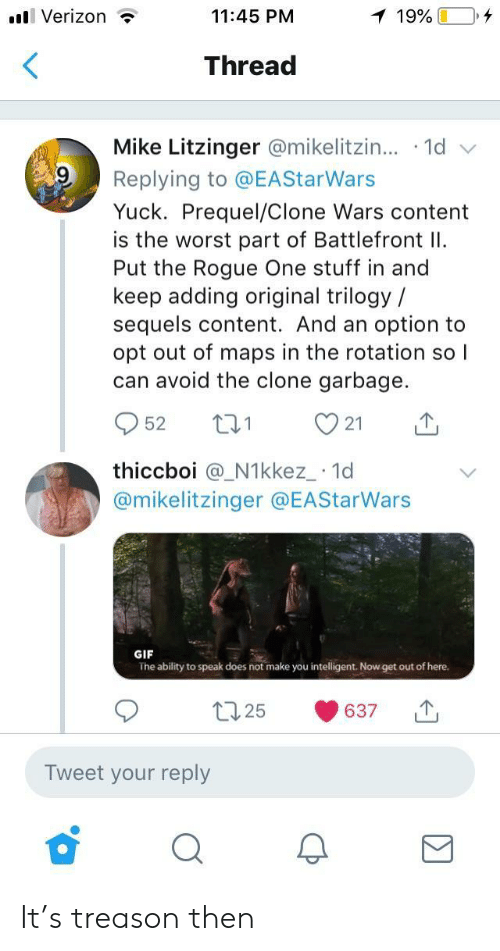 get-out-of-here: l Verizon ?  11:45 PM  Thread  Mike Litzinger @mikelitzin...-1d  Replying to @EAStarWars  Yuck. Prequel/Clone Wars content  is the worst part of Battlefront I  Put the Rogue One stuff in and  keep adding original trilogy /  sequels content. And an option to  opt out of maps in the rotation so l  can avoid the clone garbage.  952 t 21  thiccboi @_N1kkez_ 1d  @mikelitzinger @EAStarWars  GIF  The ability to speak does not make you intelligent. Now get out of here.  t25 637  Tweet your reply It's treason then