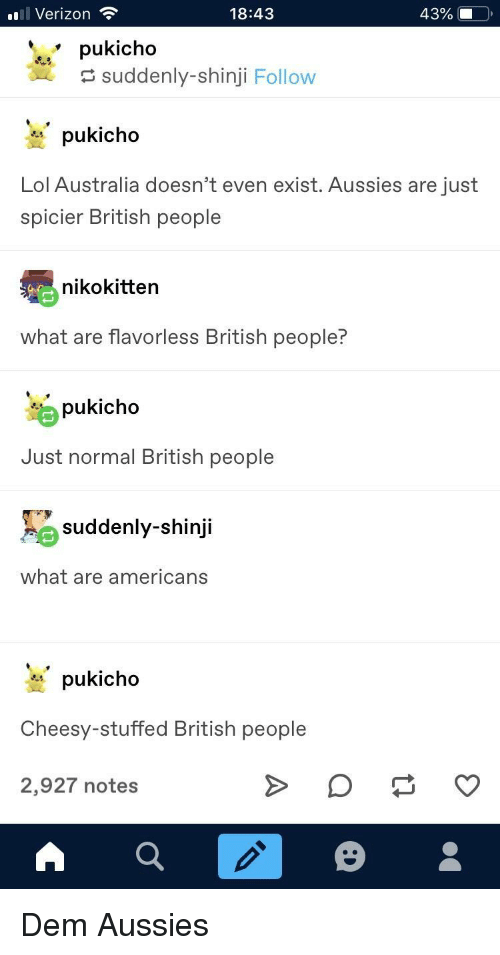 Lol, Verizon, and Australia: l Verizon  18:43  pukicho  suddenly-shinji Follow  * pukicho  Lol Australia doesn't even exist. Aussies are just  spicier British people  nikokitten  what are flavorless British people  pukicho  Just normal British people  suddenly-shinji  what are americans  * pukicho  Cheesy-stuffed British people  2,927 notes Dem Aussies