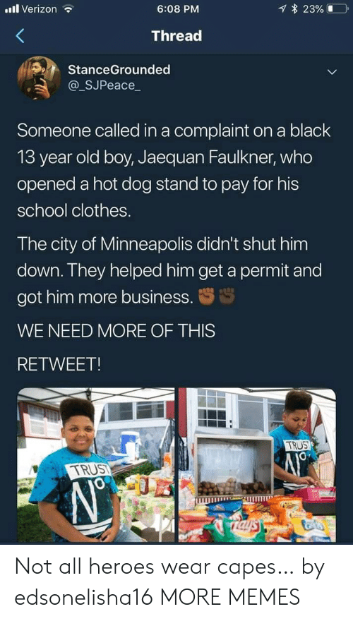 old boy: l Verizon  23%  6:08 PM  Thread  StanceGrounded  @_SJPeace_  Someone called in a complaint on a black  13 year old boy, Jaequan Faulkner, who  opened a hot dog stand to pay for his  school clothes.  The city of Minneapolis didn't shut him  down. They helped him get a permit and  got him more business.  WE NEED MORE OF THIS  RETWEET!  TRUS  TRUST  Taysy Not all heroes wear capes… by edsonelisha16 MORE MEMES