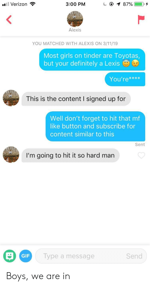like button: l Verizon  3:00 PM  Alexis  YOU MATCHED WITH ALEXIS ON 3/11/19  Most girls on tinder are Toyotas  but your definitely a Lexis  You're***x  This is the content I signed up for  Well don't forget to hit that mf  like button and subscribe for  content similar to this  Sent  I'm going to hit it so hard man  GIF  Type a message  Send Boys, we are in