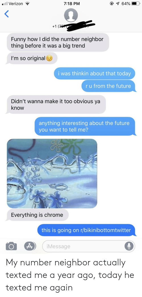 texted: l Verizon  @ 64%  7:18 PM  +1 (7  Funny how I did the number neighbor  thing before it was a big trend  I'm so original  i was thinkin about that today  ru from the future  Didn't wanna make it too obvious ya  know  anything interesting about the future  you want to tell me?  Everything is chrome  this is going on r/bikinibottomtwitter  iMessage My number neighbor actually texted me a year ago, today he texted me again