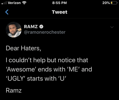 Verizon: l Verizon  8:55 PM  20%O  Tweet  RAMZ  @ramonerochester  Dear Haters,  I couldn't help but notice that  'Awesome' ends with 'ME' and  'UGLY' starts with 'U'  Ramz