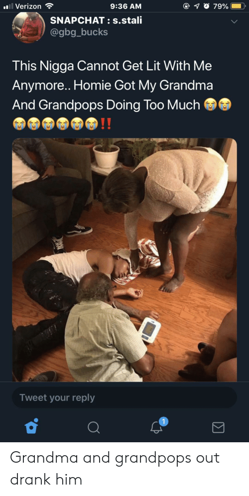Grandma, Homie, and Lit: l Verizon ?  9:36 AM  SNAPCHAT: s.stali  @gbg_bucks  This Nigga Cannot Get Lit With Me  Anymore.. Homie Got My Grandma  And Grandpops Doing Too Much  Tweet your reply Grandma and grandpops out drank him