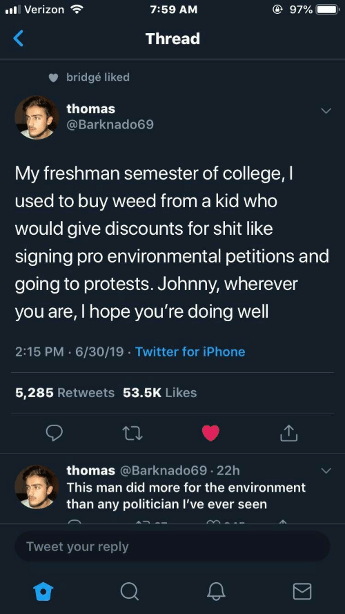 Protests: l Verizon  @ 97%  7:59 AM  Thread  bridgé liked  thomas  @Barknado69  My freshman semester of college, I  used to buy weed from a kid who  would give discounts for shit like  signing pro environmental petitions and  going to protests. Johnny, wherever  you are, I hope you're doing well  2:15 PM 6/30/19 Twitter for iPhone  5,285 Retweets 53.5K Likes  thomas @Barknado69 22h  .  This man did more for the environment  than any politician I've ever seen  Tweet your reply