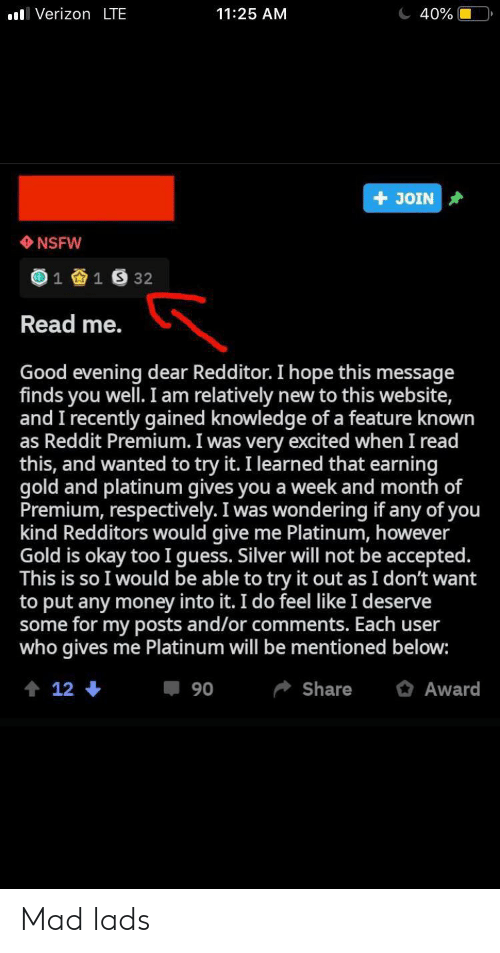 Money, Nsfw, and Reddit: l Verizon LTE  11:25 AM  40%  JOIN  NSFW  1  1 S 32  Read me.  Good evening dear Redditor. I hope this message  finds you well.I am relatively  and I recently gained knowledge of a feature known  as Reddit Premium. I was very excited when I read  this, and wanted to try it. I learned that earning  gold and platinum gives you a week and month of  Premium, respectively. I was wondering if any of you  kind Redditors would give  Gold is okay too I guess. Silver will not be accepted.  This is so I would be able to try it out as I don't want  to put any money into it. I do feel like I deserve  some for my posts and/or comments. Each user  who gives me Platinum will be mentioned below:  new to this website,  me Platinum, however  Share  12  Award  90 Mad lads