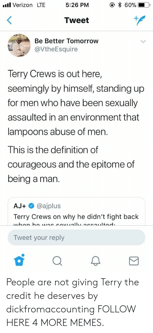 Dank, Memes, and Target: .l Verizon LTE  5:26 PM  60%  Tweet  Be Better Tomorrow  @VtheEsquire  Terry Crews is out here,  seemingly by himself, standing up  for men who have been sexually  assaulted in an environment that  lampoons abuse of men.  This is the definition of  courageous and the epitome of  being a man.  AJ+ @ajplus  Terry Crews on why he didn't fight back  Tweet your reply People are not giving Terry the credit he deserves by dickfromaccounting FOLLOW HERE 4 MORE MEMES.