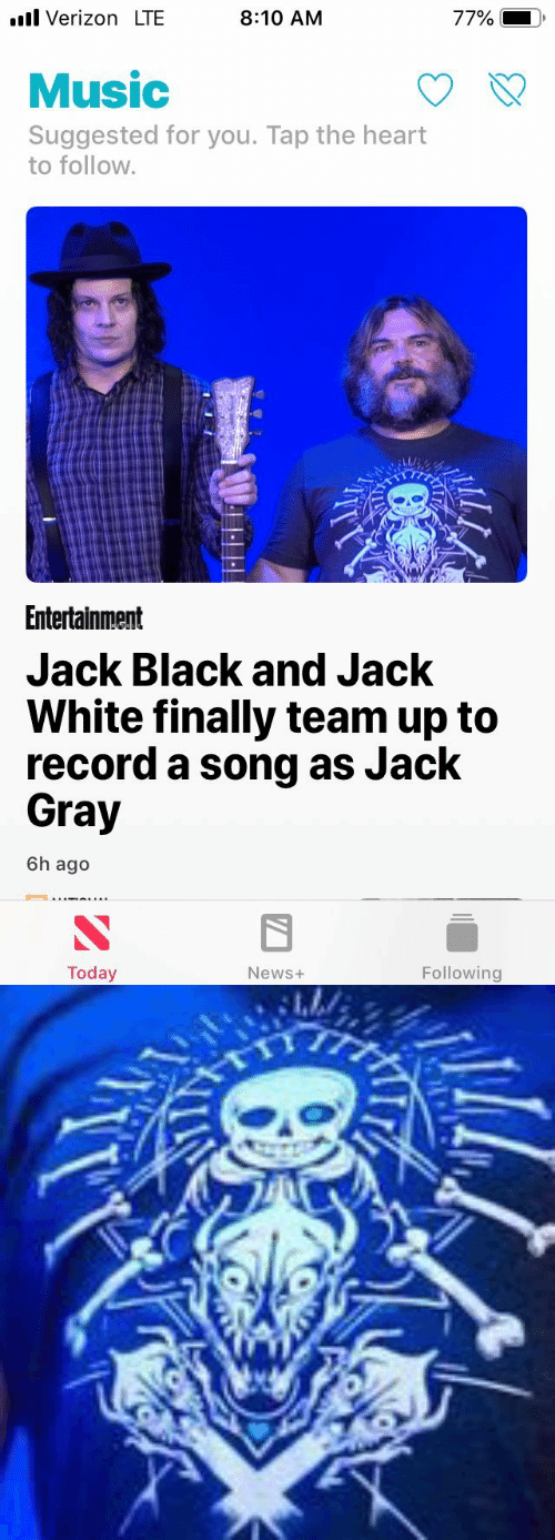 the heart: l Verizon LTE  8:10 AM  77%  Music  Suggested for you. Tap the heart  to follow.  Entertainment  Jack Black and Jack  White finally team up to  record a song as Jack  Gray  6h ago  Today  Following  News+