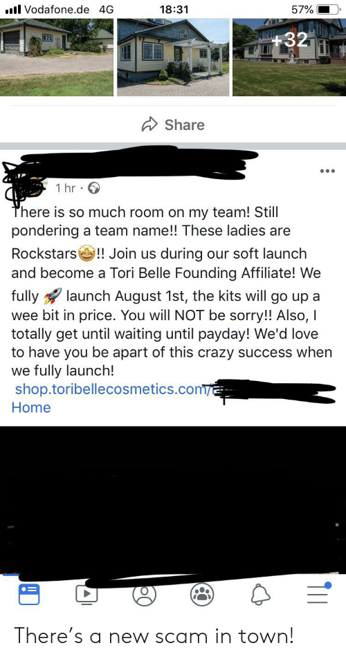 Crazy, Love, and Sorry: l Vodafone.de 4G  18:31  57%  +32  Share  1 hr  There is so much room on my team! Still  pondering a team name!! These ladies are  Rockstars!! Join us during our soft launch  and become a Tori Belle Founding Affiliate! We  launch August 1st, the kits will go up a  fully  wee bit in price. You will NOT be sorry!! Also, I  totally get until waiting until payday! We'd love  to have you be apart of this crazy success when  we fully launch!  shop.toribellecosmetics.com/  Home There's a new scam in town!