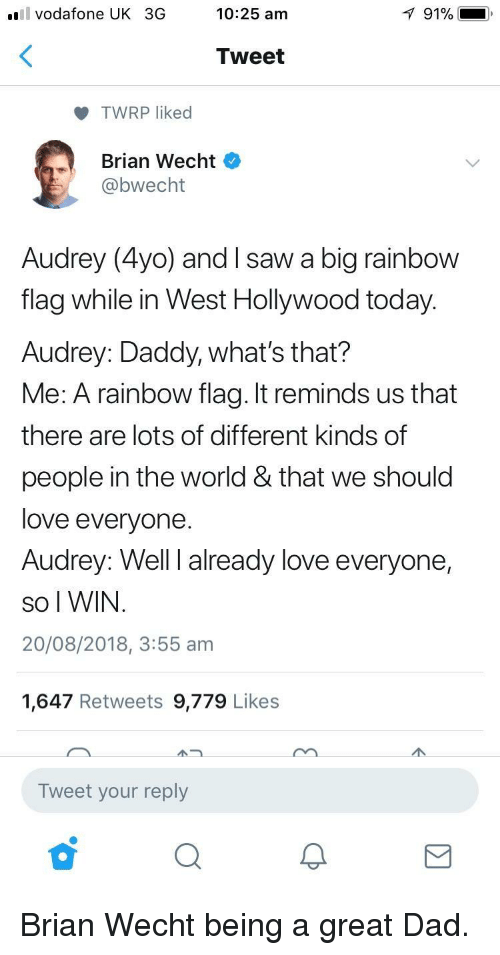 Dad, Love, and Saw: l vodafone UK 3G  10:25 am  91% i  Tweet  TWRP liked  Brian Wecht  bwecht  Audrey (4yo) and I saw a big rainbow  flag while in West Hollywood today.  Audrey: Daddy, what's that?  Me: A rainbow flag. It reminds us that  there are lots of different kinds of  people in the world & that we should  love everyone  Audrey: Well I already love everyone,  So I WIN  20/08/2018, 3:55 am  1,647 Retweets 9,779 Likes  Tweet your reply Brian Wecht being a great Dad.