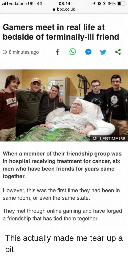 Tear Up: l vodafone UK 4G  08:14  bbc.co.uk  Gamers meet in real life at  bedside of terminally-ill friend  O 8 minutes agofO oy<  IB  MILLERTIME166  When a member of their friendship group was  in hospital receiving treatment for cancer, six  men who have been friends for years came  together.  However, this was the first time they had been in  same room, or even the same state.  They met through online gaming and have forged  a friendship that has tied them together. This actually made me tear up a bit
