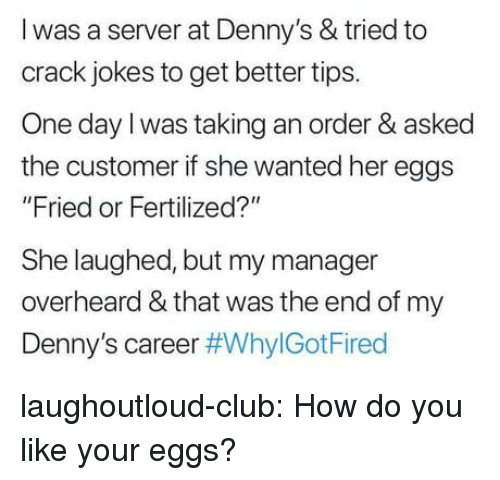 """Club, Denny's, and Tumblr: l was a server at Denny's & tried to  crack jokes to get better tips.  One day l was taking an order & asked  the customer if she wanted her eggs  """"Fried or Fertilized?""""  She laughed, but my manager  overheard & that was the end of my  Denny's career laughoutloud-club:  How do you like your eggs?"""