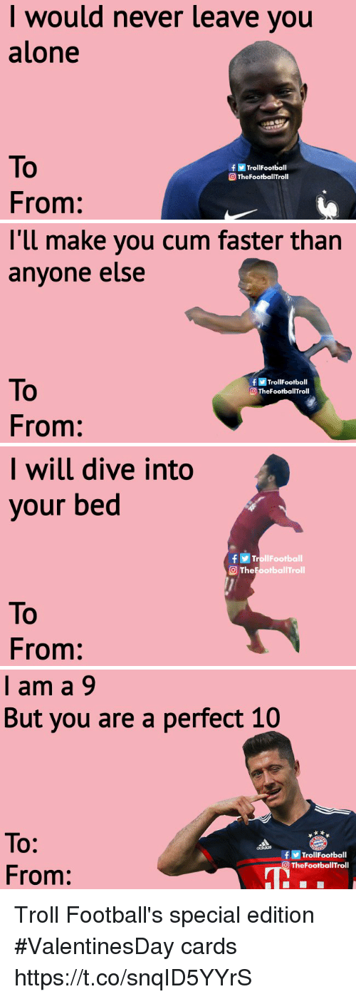 Being Alone, Cum, and Memes: l woud never leave youu  alone  To  From:  fTrollFootball  TheFootbalTroll   l'll make you cum faster than  anyone else  To  From:  fTrollFootball  O TheFootballTroll   I will dive into  your bed  TrollFootball  The Footbal ITroll  To  From:   I am a 9  But you are a perfect 10  To:  From:  fTrollFootball  OTheFootballTroll Troll Football's special edition #ValentinesDay cards https://t.co/snqID5YYrS