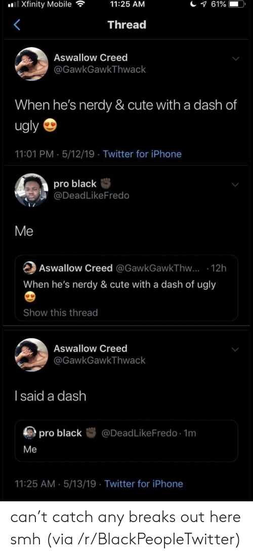 Creed: l Xfinity Mobile  61%  11:25 AM  Thread  Aswallow Creed  @GawkGawkThwack  When he's nerdy & cute with a dash of  ugly  11:01 PM 5/12/19 Twitter for iPhone  pro black  @DeadLikeFredo  Me  Aswallow Creed @GawkGawkThw... 12h  When he's nerdy & cute with a dash of ugly  Show this thread  Aswallow Creed  @GawkGawkThwack  I said a dash  @DeadLikeFredo 1m  pro black  Me  11:25 AM 5/13/19 Twitter for iPhone can't catch any breaks out here smh (via /r/BlackPeopleTwitter)
