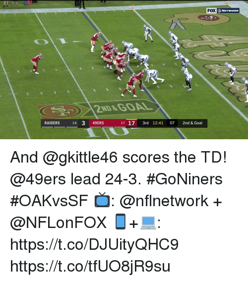 San Francisco 49ers, Memes, and Goal: l0  FOX  NETWORK  2ND&GOAL  RAIDERS 16 3 49ERS  17 17 3rd 12:41 07 2nd & Goal And @gkittle46 scores the TD!  @49ers lead 24-3. #GoNiners #OAKvsSF  📺: @nflnetwork + @NFLonFOX 📱+💻: https://t.co/DJUityQHC9 https://t.co/tfUO8jR9su