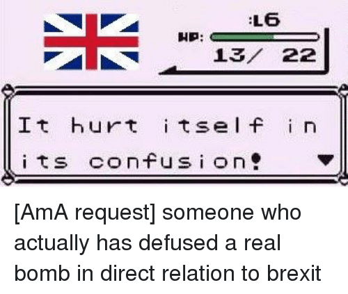circlejerk: L6  HP:  22  It hurt  its e l f  i n  its confusion [AmA request] someone who actually has defused a real bomb in direct relation to brexit