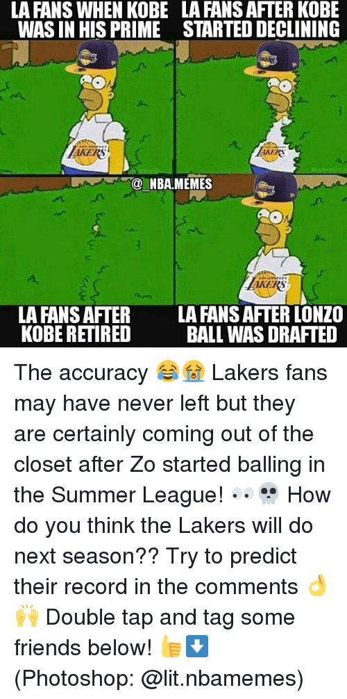 out of the closet: LA FANS WHEN KOBE  WAS IN HIS PRIME  LA FANS AFTER KOBE  STARTED DECLINING  AKERS  NBA.MEMES  EKERS  LA FANS AFTER  KOBE RETIRED  LA FANS AFTER LONZO  BALL WAS DRAFTED The accuracy 😂😭 Lakers fans may have never left but they are certainly coming out of the closet after Zo started balling in the Summer League! 👀💀 How do you think the Lakers will do next season?? Try to predict their record in the comments 👌🙌 Double tap and tag some friends below! 👍⬇ (Photoshop: @lit.nbamemes)