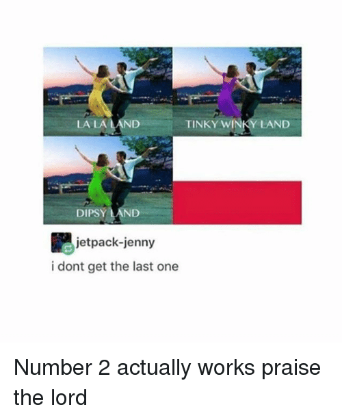 Jetpacking: LA LA  LAND  TINKY WINKY LAND  DIPSY ND  jetpack-jenny  i dont get the last one Number 2 actually works praise the lord