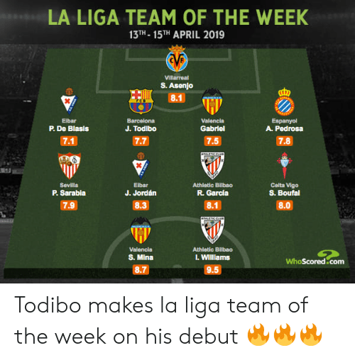 Barcelona, Memes, and Jordan: LA LIGA TEAM OF THE WEEK  13TH- 15THAPRIL 2019  Villarreal  S. Asenjo  8.1  Elbar  P. De Blasis  Espanyol  A. Pedrosa  Barcelona  Valencia  Gabriel  J. Todibo  7.7  Celta Vigo  S. Boufal  Eibar  J. Jordán  8.3  Sevilla  P. Sarabla  Athletic Bilbao  R. García  7.9  8.1  8.0  Valencia  S. Mina  Athletic Bilbao  l. Williams  WhoScored.com  8.7  9.5 Todibo makes la liga team of the week on his debut 🔥🔥🔥
