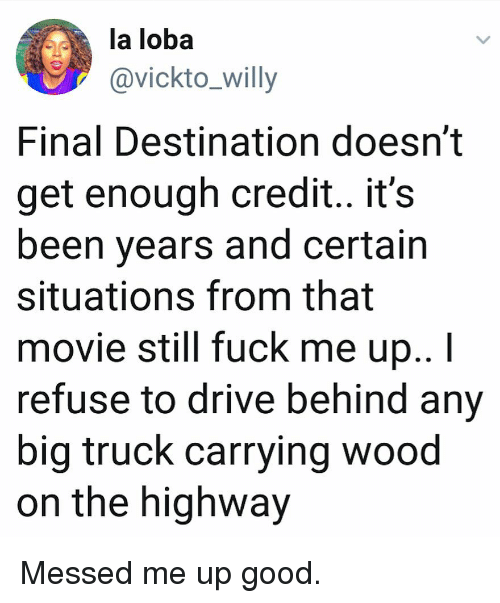 Memes, Drive, and Fuck: la loba  @vickto_willy  Final Destination doesn't  get enough credit.. it's  been years and certain  situations from that  movie still fuck me up..I  refuse to drive behind any  big truck carrying wood  on the highway Messed me up good.