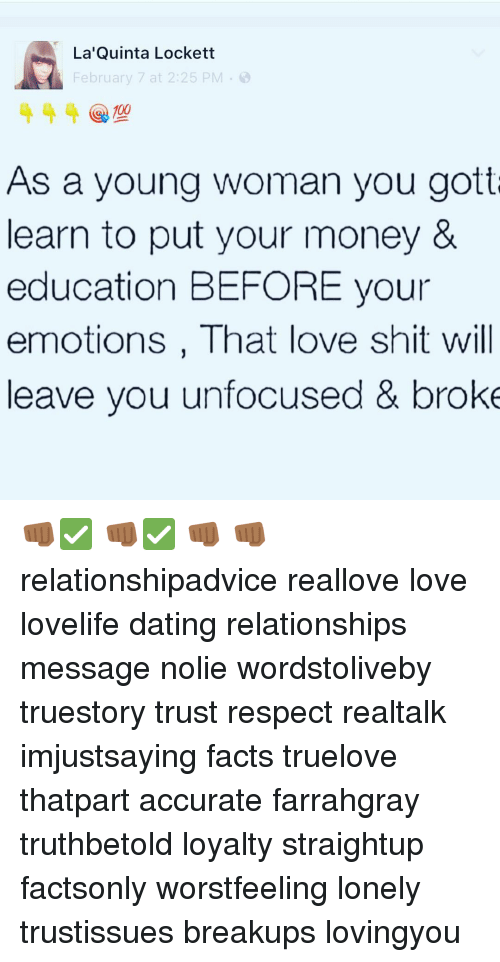 lockett: La Quinta Lockett  February 7 at 2:25 PM  00  As a young woman you gotta  learn to put your money &  education BEFORE your  emotions, That love shit will  leave you unfocused & broke 👊🏾✅ 👊🏾✅ 👊🏾 👊🏾 relationshipadvice reallove love lovelife dating relationships message nolie wordstoliveby truestory trust respect realtalk imjustsaying facts truelove thatpart accurate farrahgray truthbetold loyalty straightup factsonly worstfeeling lonely trustissues breakups lovingyou