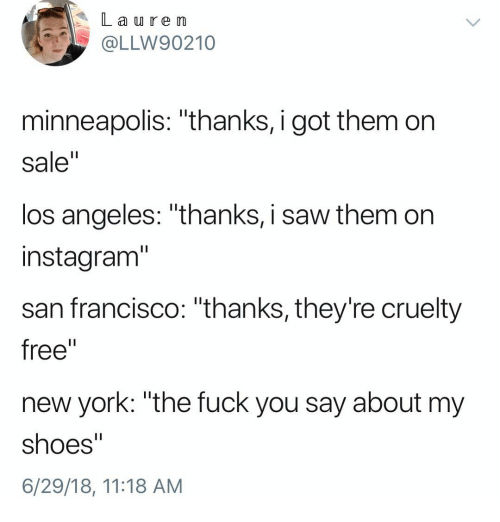 """La U: La u re m  OLLW90210  minneapolis: """"thanks, i got them on  sale""""  los angeles: """"thanks, i saw them on  instagram""""  san francisco: """"thanks, they're cruelty  free""""  new york: """"the fuck you say about my  shoes""""  6/29/18, 11:18 AM"""