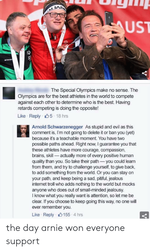 Delete It: LA  UST  The Special Olympics make no sense. The  Olympics are for the best athletes in the world to compete  against each other to determine who is the best. Having  retards competing is doing the opposite!  Like Reply 5 18 hrs  Arnold Schwarzenegger As stupid and evil as this  comment is, I'm not going to delete it or ban you (yet)  because it's a teachable moment. You have two  possible paths ahead. Right now, I guarantee you that  these athletes have more courage, compassion,  brains, skill- actually more of every positive human  quality than you. So take their path-you could leam  from them, and try to challenge yourself, to give back,  to add something from the world. Or you can stay on  your path, and keep being a sad, pitiful, jealous  internet troll who adds nothing to the world but mocks  anyone who does out of small-minded jealousy.  I know what you really want is attention, so let me be  clear. If you choose to keep going this way, no one will  ever remember you.  Like Reply山155-4 hrs the day arnie won everyone support