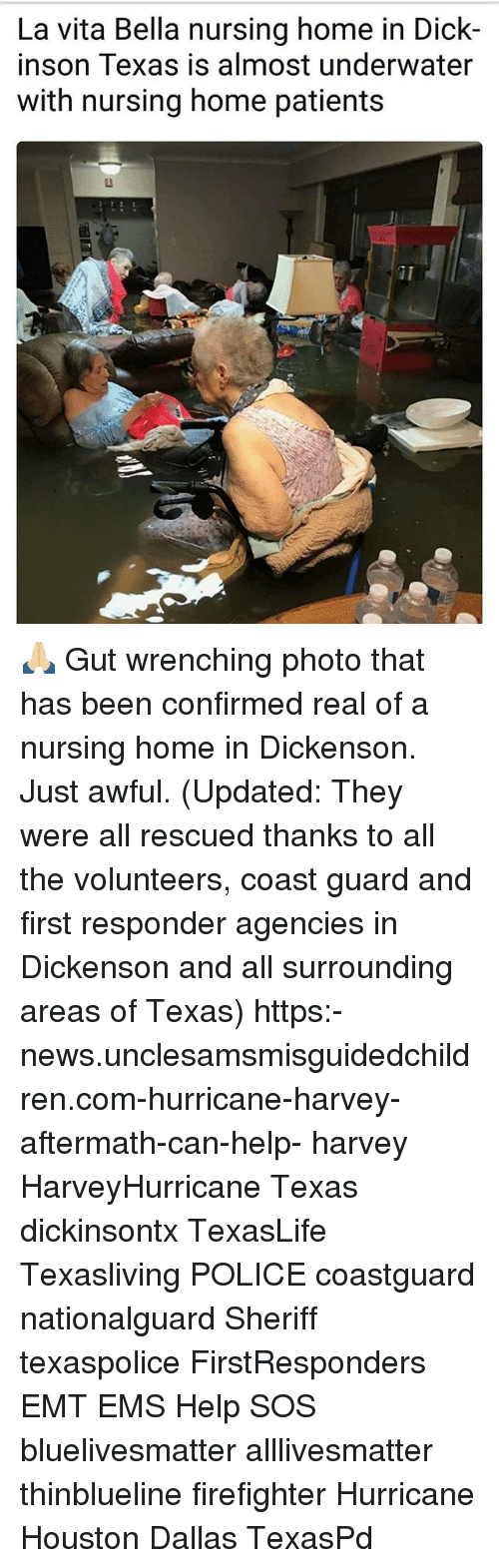 All Lives Matter, Memes, and News: La vita Bella nursing home in Dick-  inson Texas is almost underwater  with nursing home patients 🙏🏼 Gut wrenching photo that has been confirmed real of a nursing home in Dickenson. Just awful. (Updated: They were all rescued thanks to all the volunteers, coast guard and first responder agencies in Dickenson and all surrounding areas of Texas) https:-news.unclesamsmisguidedchildren.com-hurricane-harvey-aftermath-can-help- harvey HarveyHurricane Texas dickinsontx TexasLife Texasliving POLICE coastguard nationalguard Sheriff texaspolice FirstResponders EMT EMS Help SOS bluelivesmatter alllivesmatter thinblueline firefighter Hurricane Houston Dallas TexasPd