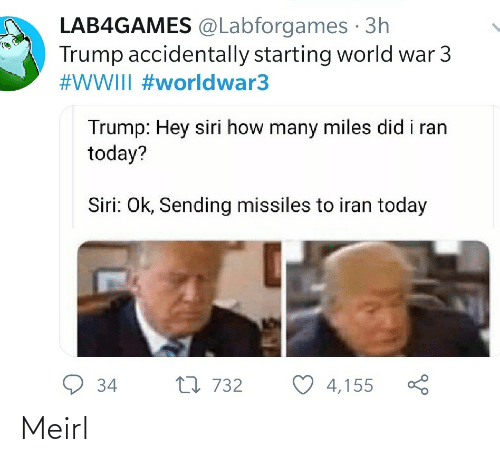 ran: LAB4GAMES @Labforgames · 3h  Trump accidentally starting world war 3  #WWIII #worldwar3  Trump: Hey siri how many miles did i ran  today?  Siri: Ok, Sending missiles to iran today  9 34  27 732  4,155 Meirl