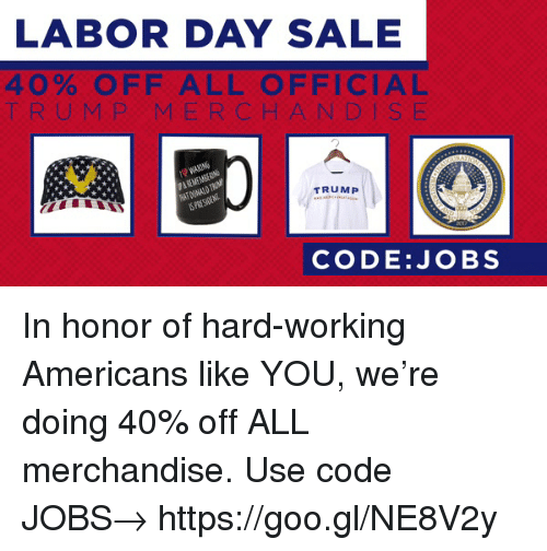 Labor Day: LABOR DAY SALE  40% OFF ALL OFFICIAL  T RUMP MERCHANDIS E  TRUMP  PRES  CODE:JOBS In honor of hard-working Americans like YOU, we're doing 40% off ALL merchandise. Use code JOBS→ https://goo.gl/NE8V2y