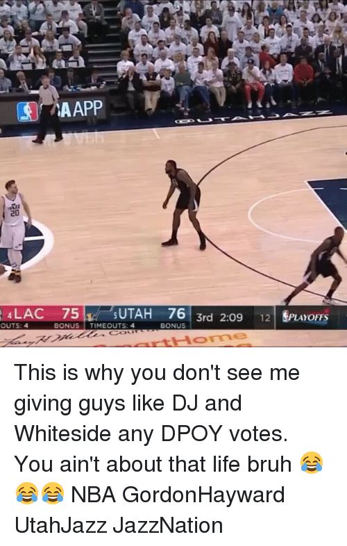 About That Life: LAC 75  UTAH 76  OUTS: 4  BONUS  TIMEOUTS: 4  BONUS  3rd 2:09 12  LAYOFFS This is why you don't see me giving guys like DJ and Whiteside any DPOY votes. You ain't about that life bruh 😂😂😂 NBA GordonHayward UtahJazz JazzNation