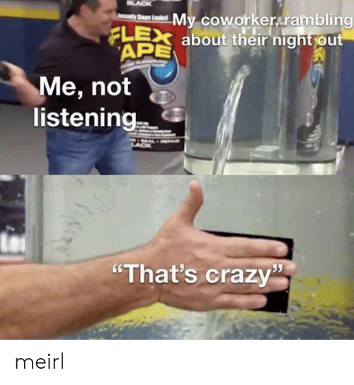 "Crazy, Flexing, and MeIRL: LACK  My coworker rambling  FLEX about their night out  APE  yStaps Laks  Me, not  listening  ""That's crazy meirl"