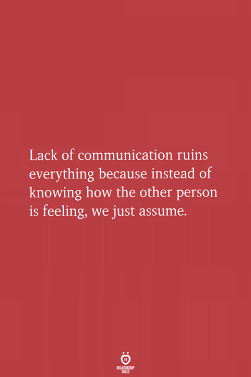 How, Knowing, and Communication: Lack of communication ruins  everything because instead of  knowing how the other persorn  is feeling, we just assume.