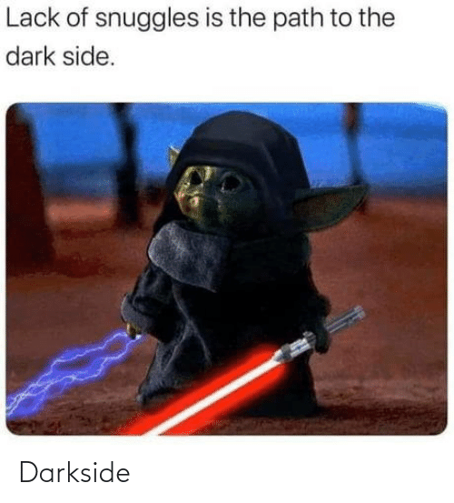 Dark, The Dark, and Darkside: Lack of snuggles is the path to the  dark side. Darkside