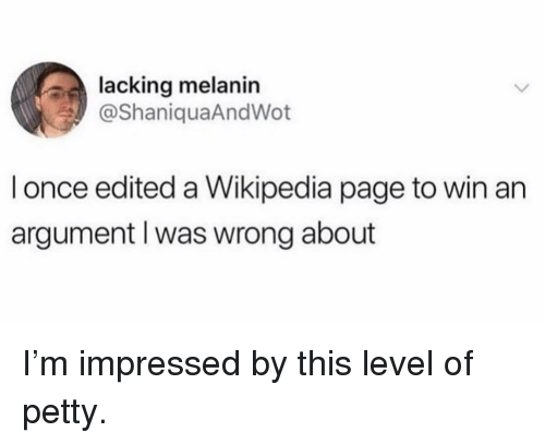 Memes, Petty, and Wikipedia: lacking melanin  @ShaniquaAndWot  l once edited a Wikipedia page to win an  argument l was wrong about I'm impressed by this level of petty.