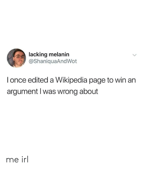 Wikipedia, Irl, and Me IRL: lacking melanin  @ShaniquaAndWot  l once edited a Wikipedia page to win an  argument l was wrong about me irl