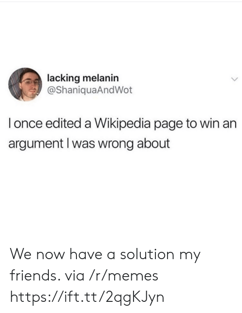 Friends, Memes, and Wikipedia: lacking melanin  @ShaniquaAndWot  l once edited a Wikipedia page to win an  argument l was wrong about We now have a solution my friends. via /r/memes https://ift.tt/2qgKJyn