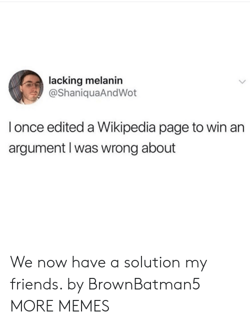 Dank, Friends, and Memes: lacking melanin  @ShaniquaAndWot  l once edited a Wikipedia page to win an  argument l was wrong about We now have a solution my friends. by BrownBatman5 MORE MEMES