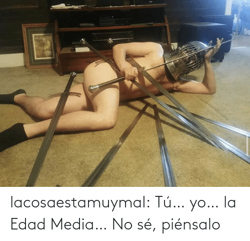 Tumblr, Yo, and Blog: lacosaestamuymal:  Tú… yo… la Edad Media… No sé, piénsalo