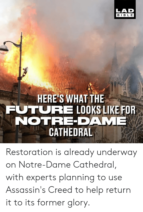 Dank, Future, and Assassin's Creed: LAD  BIBL E  HERE'S WHAT THE  FUTURE LOOKS LIKE FOR  NOTRE-DAME  CATHEDRAL Restoration is already underway on Notre-Dame Cathedral, with experts planning to use Assassin's Creed to help return it to its former glory.