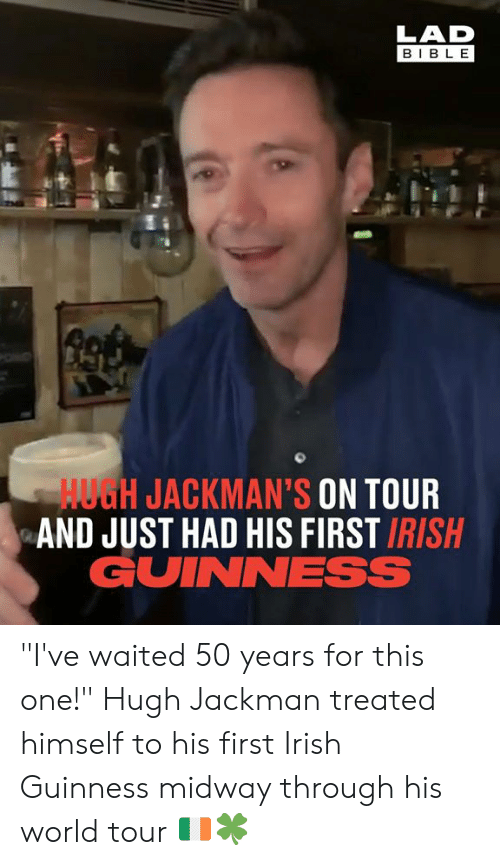 "Hugh Jackman: LAD  BIBL E  HUGH JACKMAN'S ON TOUR  AND JUST HAD HIS FIRST IRISH  GUINNESS ""I've waited 50 years for this one!"" Hugh Jackman treated himself to his first Irish Guinness midway through his world tour 🇮🇪🍀"