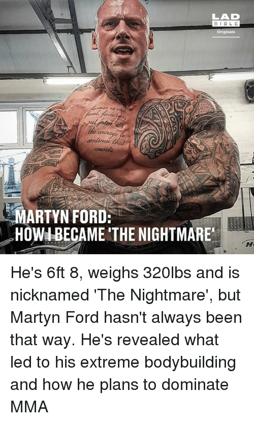 Dank, Bodybuilding, and Ford: LAD  BIBL E  Originals  e courage to  MARTYN FORD:  HOWIBECAME THE NIGHTMARE He's 6ft 8, weighs 320lbs and is nicknamed 'The Nightmare', but Martyn Ford hasn't always been that way. He's revealed what led to his extreme bodybuilding and how he plans to dominate MMA