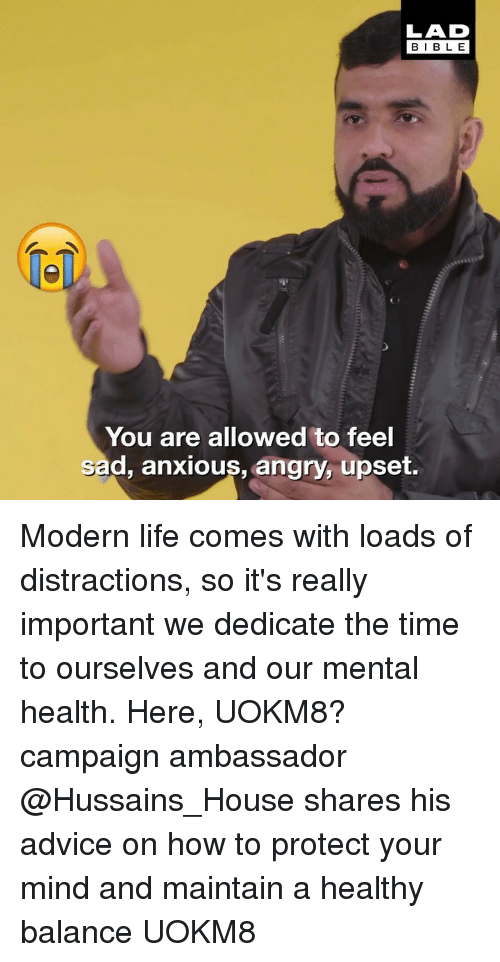 dedicate: LAD  BIBLE  1  You are allowed to feel  sad, anxious, angry, upset. Modern life comes with loads of distractions, so it's really important we dedicate the time to ourselves and our mental health. Here, UOKM8? campaign ambassador @Hussains_House shares his advice on how to protect your mind and maintain a healthy balance UOKM8