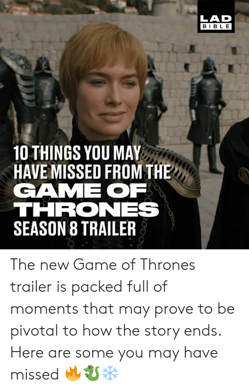 Game Of Thrones Season 8: LAD  BIBLE  10 THINGS YOU MAY  HAVE MISSED FROM THE  GAME OF  THRONES  SEASON 8 TRAILER The new Game of Thrones trailer is packed full of moments that may prove to be pivotal to how the story ends. Here are some you may have missed 🔥🐉❄️