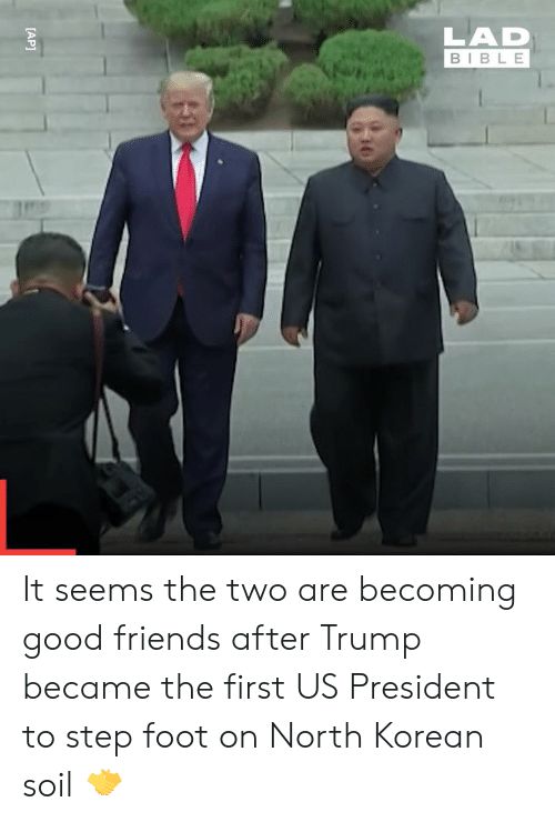 north korean: LAD  BIBLE  [AP] It seems the two are becoming good friends after Trump became the first US President to step foot on North Korean soil 🤝