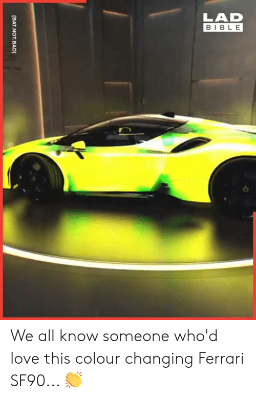 Bad, Dank, and Ferrari: LAD  BIBLE  [BAT.NOT.BAD] We all know someone who'd love this colour changing Ferrari SF90... 👏