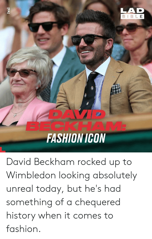 David Beckham: LAD  BIBLE  BECKHAM  FASHION ICON  [PA] David Beckham rocked up to Wimbledon looking absolutely unreal today, but he's had something of a chequered history when it comes to fashion.