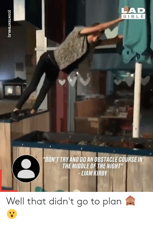 "Dank, Bible, and The Middle: LAD  BIBLE  ""DON'T TRY AND D0 AN OBSTACLE COURSE IN  THE MIDDLE OF THE NIGHT""  -LIAM KIRBY  [CONTENTBIBLE] Well that didn't go to plan 🙈😮"