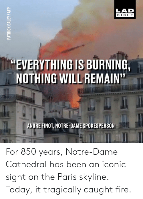 """Dank, Fire, and Bible: LAD  BIBLE  """"EVERYTHING IS BURNING,  NOTHING WILL REMAIN  ANDRE FINOT, NOTRE-DAME SPOKESPERSON For 850 years, Notre-Dame Cathedral has been an iconic sight on the Paris skyline. Today, it tragically caught fire."""